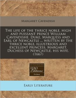 The life of the thrice noble, high and puissant prince William Cavendishe, Duke, Marquess and Earl of Newcastle ... written by the thrice noble, illustrious and excellent princess, Margaret, Duchess of Newcastle, his Wife. (1667)