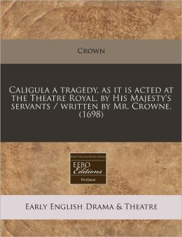 Caligula a tragedy, as it Is acted at the Theatre Royal, by His Majesty's servants / written by Mr. Crowne. (1698)