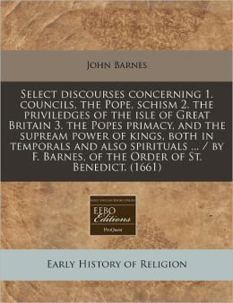 Select discourses concerning 1. councils, the Pope, schism 2. the priviledges of the isle of Great Britain 3. the Popes primacy, and the supream power of kings, both in temporals and also spirituals ... / by F. Barnes, of the Order of St. Benedict. (1661)