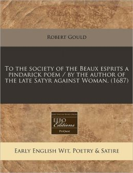 To the society of the Beaux esprits a pindarick poem / by the author of the late Satyr against Woman. (1687)