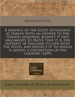 A defence of the Scots settlement at Darien with an answer to the Spanish memorial against it and arguments to prove that it Is the interest of England to join with the Scots, and protect it: to which Is added, a description of the Country (1699)