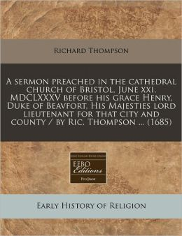 A sermon preached in the cathedral church of Bristol, June xxi, MDCLXXXV before his grace Henry, Duke of Beavfort, His Majesties lord lieutenant for that city and county / by Ric. Thompson ... (1685)