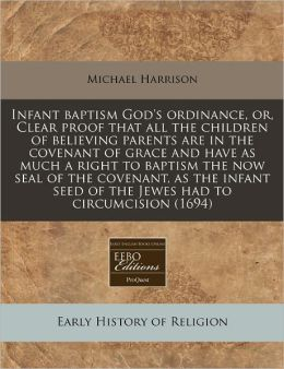 Infant baptism God's ordinance, or, Clear proof that all the children of believing parents are in the covenant of grace and have as much a right to baptism the now seal of the covenant, as the infant seed of the Jewes had to Circumcision (1694)
