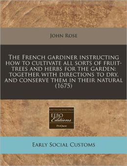 The French gardiner instructing how to cultivate all sorts of fruit-trees and herbs for the garden: together with directions to dry, and conserve them in their Natural (1675)