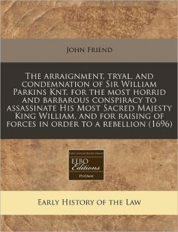 The arraignment, tryal, and condemnation of Sir William Parkins Knt. for the most horrid and barbarous conspiracy to assassinate His Most Sacred Majesty King William, and for raising of forces in order to a Rebellion (1696)
