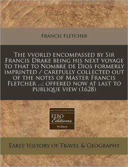 The vvorld encompassed by Sir Francis Drake being his next voyage to that to Nombre de Dios formerly imprinted / carefully collected out of the notes of Master Francis Fletcher ... ; offered now at last to publique View (1628)