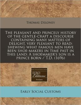 The pleasant and princely history of the gentle-craft a discourse containing many matters of delight, very pleasant to read: shewing what famous men have been shoe-makers in time past in this land: A shoemaker's son Is a prince born / T. D. (1696)