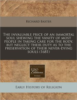 The invaluable price of an immortal soul shewing the vanity of most people in taking care for the body, but neglect their duty as to the preservation of their never-dying Souls (1681)