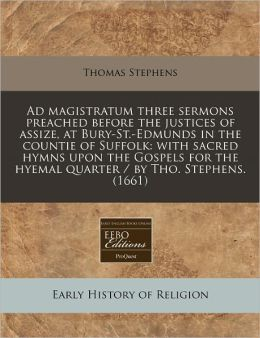 Ad magistratum three sermons preached before the justices of assize, at Bury-St. -Edmunds in the countie of Suffolk: with sacred hymns upon the Gospels for the hyemal quarter / by Tho. Stephens. (1661)
