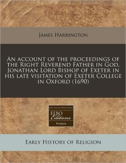An account of the proceedings of the Right Reverend Father in God, Jonathan Lord Bishop of Exeter in his late visitation of Exeter College in Oxford (1690)