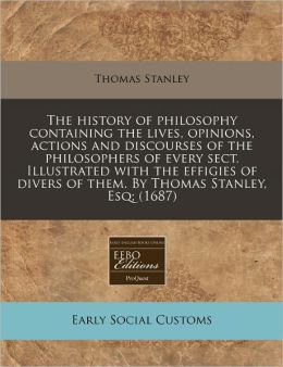 The history of philosophy containing the lives, opinions, actions and discourses of the philosophers of every sect. Illustrated with the effigies of divers of them. by Thomas Stanley, Esq; (1687)