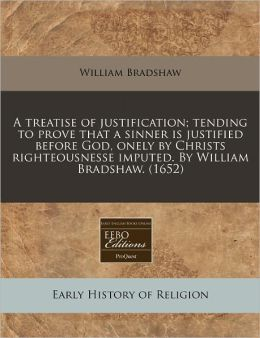 A treatise of justification; tending to prove that a sinner Is justified before God, onely by Christs righteousnesse imputed. by William Bradshaw. (1652)