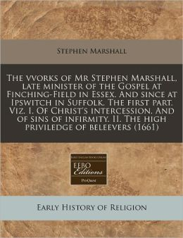 The vvorks of Mr Stephen Marshall, late minister of the Gospel at Finching-Field in Essex. and since at Ipswitch in Suffolk. the first part. Viz. I. of Christ's intercession. and of sins of infirmity. II. the high priviledge of Beleevers (1661)