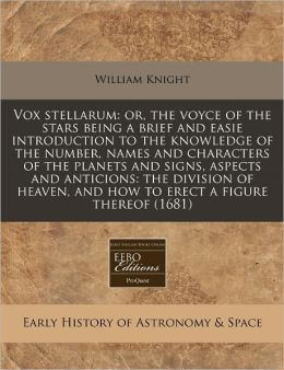 Vox stellarum: or, the voyce of the stars being a brief and easie introduction to the knowledge of the number, names and characters of the planets and signs, aspects and anticions: the division of heaven, and how to erect a figure Thereof (1681)