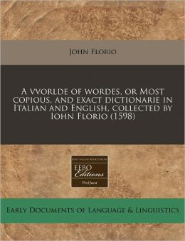 A Vvorlde Of Wordes, Or Most Copious, And Exact Dictionarie In Italian And English, Collected By Iohn Florio (1598)