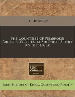 The Countesse Of Pembrokes Arcadia. Written By Sir Philip Sidney Knight (1613)