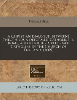 A Christian Dialogue, Betweene Theophilus A Deformed Catholike In Rome, And Remigius A Reformed Catholike In The Church Of England. (1609)