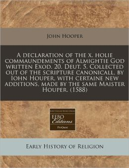 A Declaration Of The X. Holie Commaundements Of Almightie God Written Exod. 20. Deut. 5. Collected Out Of The Scripture Canonicall, By Iohn Houper, With Certaine New Additions, Made By The Same Maister Houper. (1588)