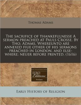 The Sacrifice Of Thankefulnesse A Sermon Preached At Pauls Crosse. By Tho. Adams. Whereunto Are Annexed Fiue Other Of His Sermons Preached In London, And Else-Where; Neuer Before Printed. (1616)