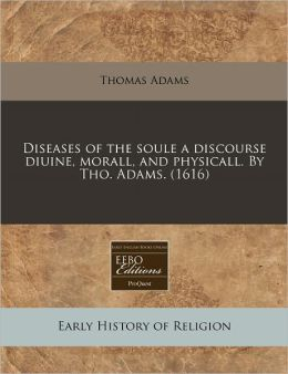Diseases Of The Soule A Discourse Diuine, Morall, And Physicall. By Tho. Adams. (1616)