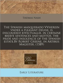 The Spanish Masquerado Vvherein Vnder A Pleasant Deuise, Is Discouered Effectuallie, In Certaine Breefe Sentences And Mottos, The Pride And Insolencie Of The Spanish Estate.By Robert Greene, In Artibus Magister. (1589)