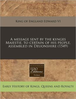 A Message Sent By The Kynges Maiestie, To Certain Of His People, Assembled In Deuonshire (1549)