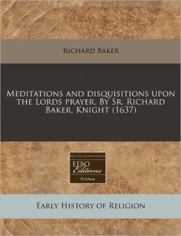 Meditations And Disquisitions Upon The Lords Prayer. By Sr. Richard Baker, Knight (1637)