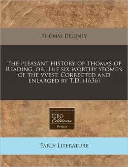 The Pleasant History Of Thomas Of Reading, Or, The Six Worthy Yeomen Of The Vvest. Corrected And Enlarged By T.D. (1636)