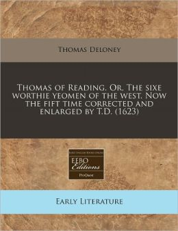 Thomas Of Reading. Or, The Sixe Worthie Yeomen Of The West. Now The Fift Time Corrected And Enlarged By T.D. (1623)