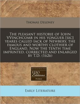 The Pleasant Historie Of Iohn Vvinchcomb In His Yonguer [Sic] Yeares Called Iack Of Newbery, The Famous And Worthy Clothier Of England. Now The Tenth Time Imprinted, Corrected And Enlarged By T.D. (1626)