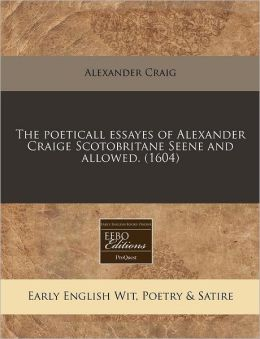 The poeticall essayes of Alexander Craige Scotobritane Seene and allowed. (1604)