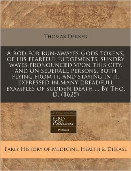 A Rod For Run-Awayes Gods Tokens, Of His Feareful Iudgements, Sundry Wayes Pronounced Vpon This City, And On Seuerall Persons, Both Flying From It, And Staying In It. Expressed In Many Dreadfull Examples Of Sudden Death ... By Tho. D. (1625)
