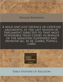 A Myld And Iust Defence Of Certeyne Arguments, At The Last Session Of Parliament Directed To That Most Honorable High Court, In Behalfe Of The Ministers Suspended And Deprived &C. By M. Gabril Powell. (1606)