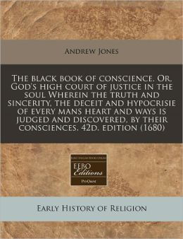 The Black Book of Conscience. Or, God's High Court of Justice in the Soul Wherein the Truth and Sincerity, the Deceit and Hypocrisie of Every Mans Hea