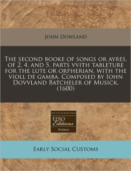 The Second Booke Of Songs Or Ayres, Of 2. 4. And 5. Parts Vvith Tableture For The Lute Or Orpherian, With The Violl De Gamba. Composed By Iohn Dovvland Batcheler Of Musick. (1600)