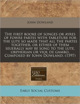 The First Booke Of Songes Or Ayres Of Fowre Partes With Tableture For The Lute So Made That All The Partes Together, Or Either Of Them Seuerally May Be Song To The Lute, Orpherian Or Viol De Gambo. Composed By Iohn Dowland. (1597)