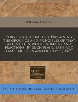 Forster's Arithmetick Explaining the Grounds and Principles of That Art, Both in Whole Numbers and Fractions: By Such Plain, Easie and Familiar Rules