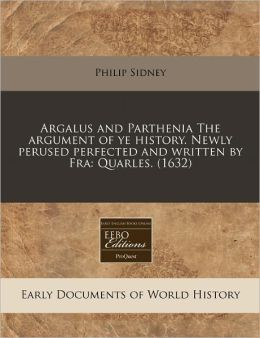 Argalus And Parthenia The Argument Of Ye History. Newly Perused Perfected And Written By Fra