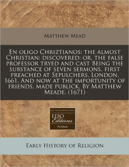 En Oligo Chriztianos: The Almost Christian: Discovered: Or, the False Professor Tryed and Cast Being the Substance of Seven Sermons, First P