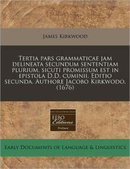 Tertia Pars Grammaticae Jam Delineata Secundum Sententiam Plurium, Sicuti Promissum Est in Epistola D.D. Cuminii. Editio Secunda. Authore Jacobo Kirkw