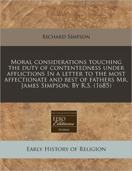 Moral Considerations Touching the Duty of Contentedness Under Afflictions in a Letter to the Most Affectionate and Best of Fathers Mr. James Simpson.