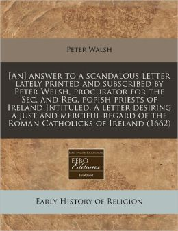 [An] Answer to a Scandalous Letter Lately Printed and Subscribed by Peter Welsh, Procurator for the SEC. and Reg. Popish Priests of Ireland Intituled,