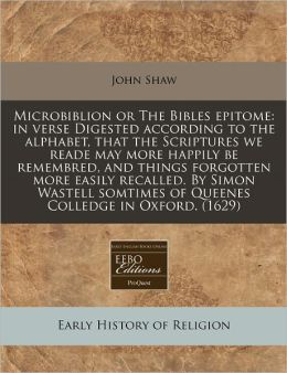 Microbiblion or the Bibles Epitome: In Verse Digested According to the Alphabet, That the Scriptures We Reade May More Happily Be Remembred, and Thing
