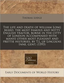The Life and Death of William Long Beard, the Most Famous and Witty English Traitor, Borne in the Citty of London Accompanied with Manye Other Most Pl