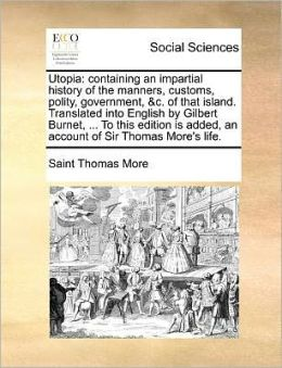 Utopia: containing an impartial history of the manners, customs, polity, government, &c. of that island. Translated into English by Gilbert Burnet, ... To this edition is added, an account of Sir Thomas More's life.
