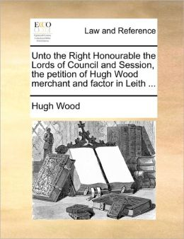 Unto the Right Honourable the Lords of Council and Session, the petition of Hugh Wood merchant and factor in Leith ...