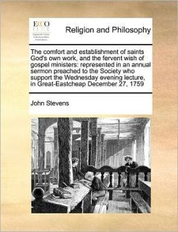 The comfort and establishment of saints God's own work, and the fervent wish of gospel ministers: represented in an annual sermon preached to the Society who support the Wednesday evening lecture, in Great-Eastcheap December 27, 1759