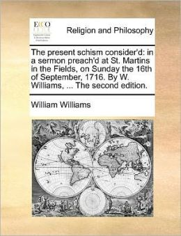 The present schism consider'd: in a sermon preach'd at St. Martins in the Fields, on Sunday the 16th of September, 1716. By W. Williams, ... The second edition.