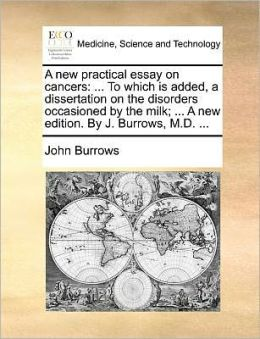 A new practical essay on cancers: ... To which is added, a dissertation on the disorders occasioned by the milk; ... A new edition. By J. Burrows, M.D. ...