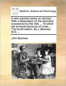 A new practical essay on cancers: ... With a dissertation on the disorders occasioned by the milk; ... To which are annexed accounts of cures, ... The fourth edition. By J. Burrows, M.D, ...